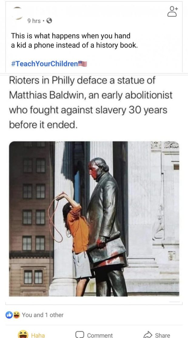 9hr3°€9 This is what happens when you hand a kid a phone instead of a history book. #TeachYourChildrenEEI Rioters in Philly deface a statue of Matthias Baldwin, an early abolitionist who fought against slavery 30 years before it ended. 03 You and 1 other I- 0 Comment d) Share https://inspirational.ly
