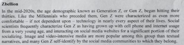 Zbellion In the mid-20205. the age demographic known as Generation Z. or Gen Z. began hitting their thirties. Like the Millennials who preceded them. Gen Z were characterized as even more comfortable ~ if not dependent upon — technology in nearly every aspect of their lives. Social scientists frequently characterize Gen Z as having grown up with cell phone and intemet usage from a very young age. and interacting on social media websites for a significant portion of their socializing. Image and video-intensive media are more popular among this group than textual narratives. and many Gen Z self-identify by the social media communities to which they belong. https://inspirational.ly